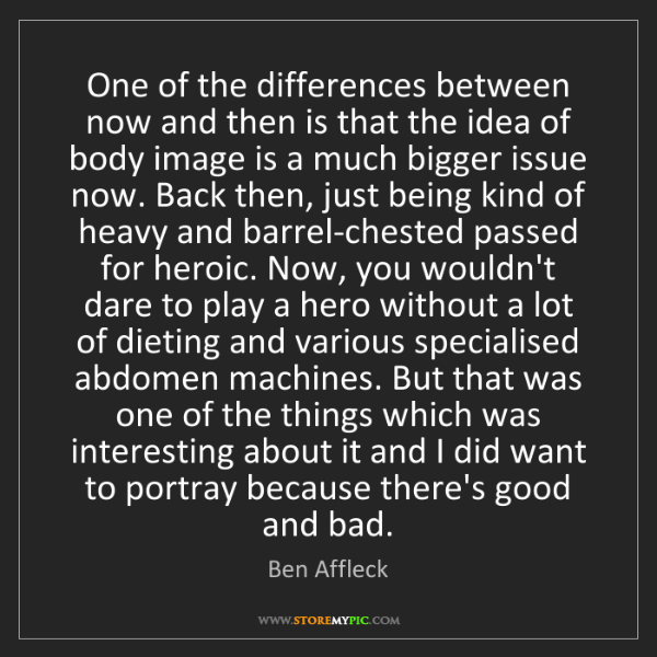 Ben Affleck: One of the differences between now and then is that the...