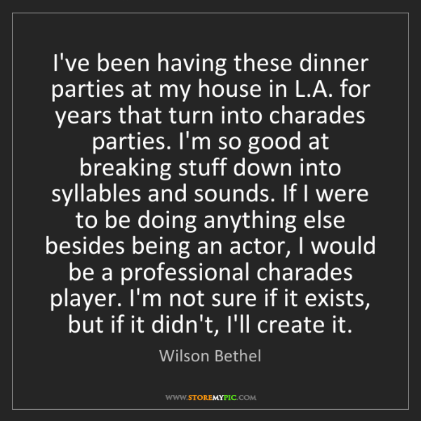 Wilson Bethel: I've been having these dinner parties at my house in...