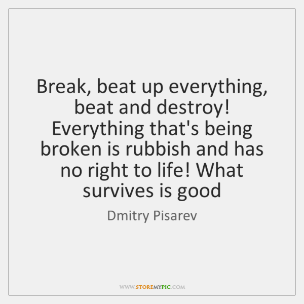 Break, beat up everything, beat and destroy! Everything that's being broken is ...