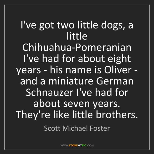 Scott Michael Foster: I've got two little dogs, a little Chihuahua-Pomeranian...