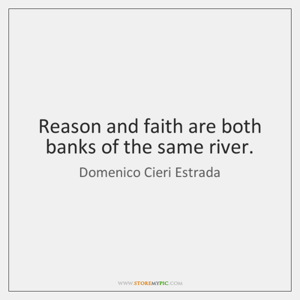 Reason and faith are both banks of the same river.