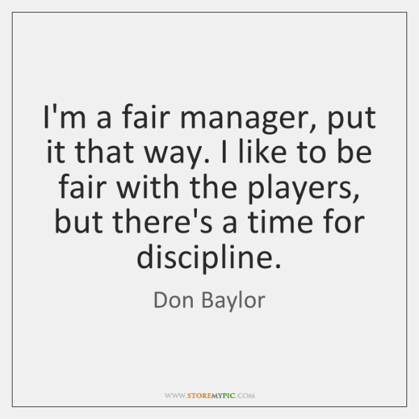 I'm a fair manager, put it that way. I like to be ...