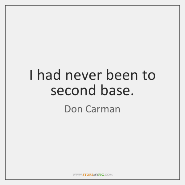 I had never been to second base.