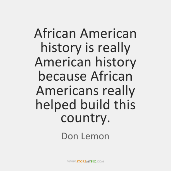 African American history is really American history because African Americans really helped ...