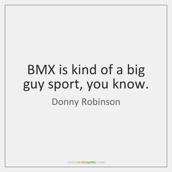 BMX is kind of a big guy sport, you know.