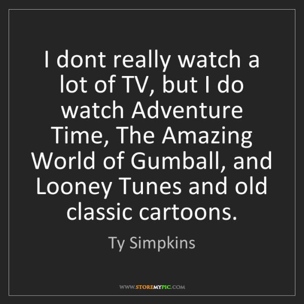 Ty Simpkins: I dont really watch a lot of TV, but I do watch Adventure...