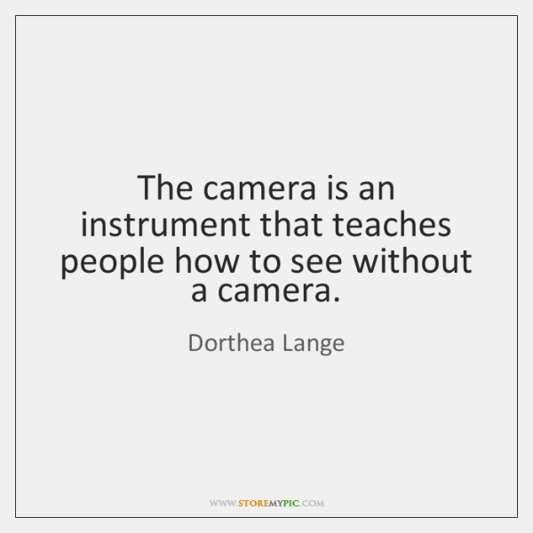 The camera is an instrument that teaches people how to see without ...
