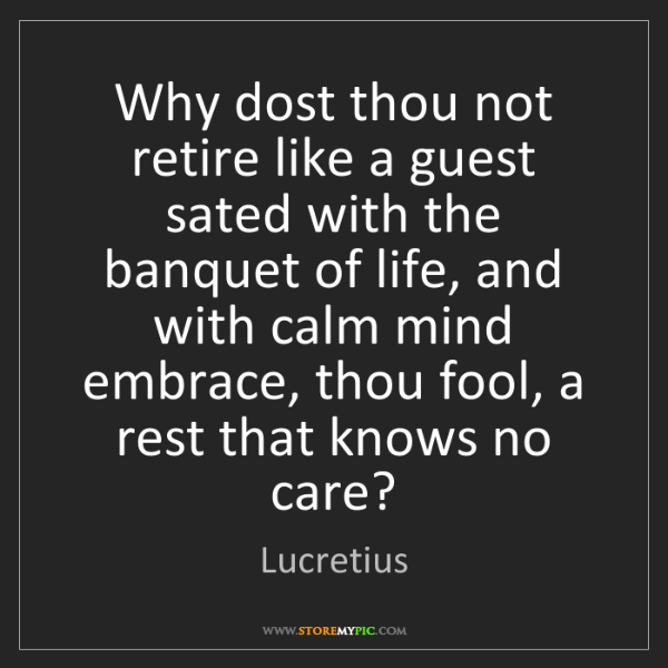 Lucretius: Why dost thou not retire like a guest sated with the...