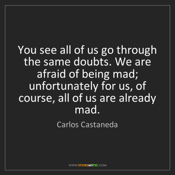 Carlos Castaneda: You see all of us go through the same doubts. We are...