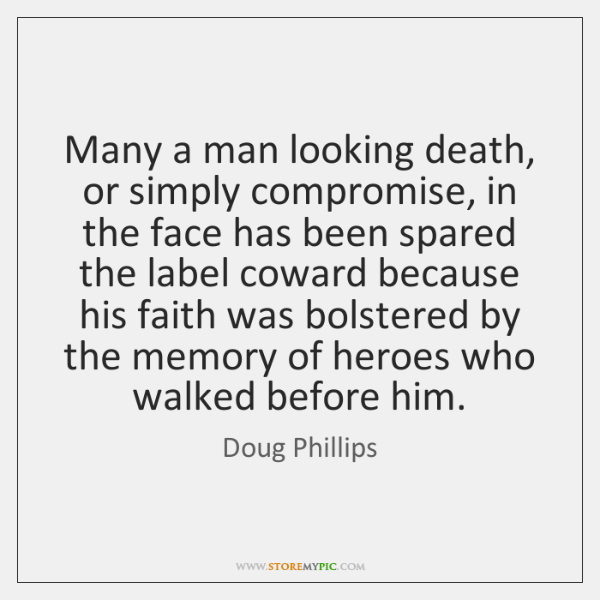Many a man looking death, or simply compromise, in the face has ...