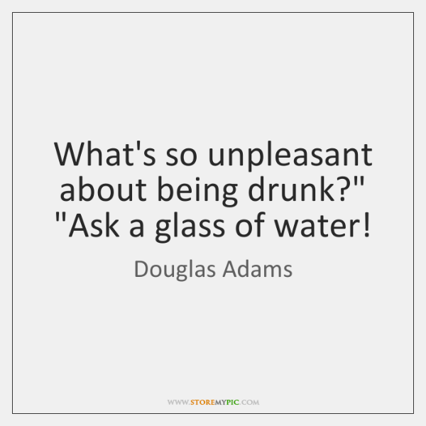 "What's so unpleasant about being drunk?"" ""Ask a glass of water!"