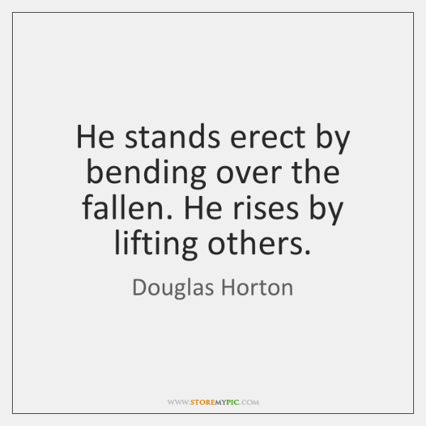 He stands erect by bending over the fallen. He rises by lifting ...