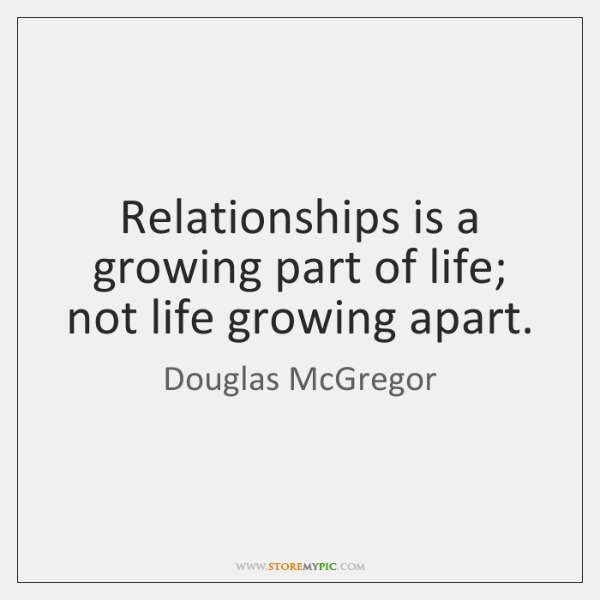 Relationships is a growing part of life; not life growing apart.