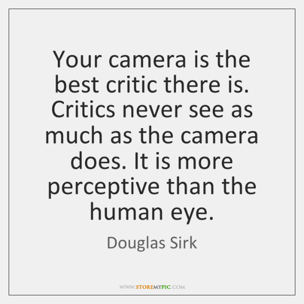 Your camera is the best critic there is. Critics never see as ...