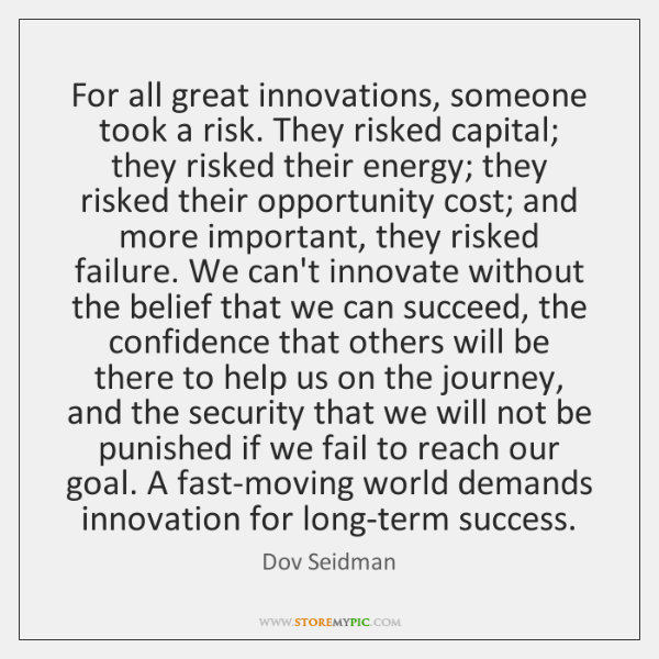 For all great innovations, someone took a risk. They risked capital; they ...