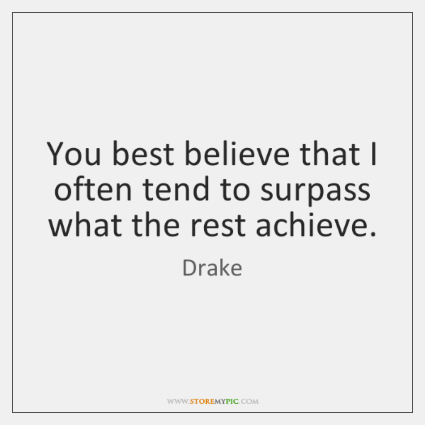 You best believe that I often tend to surpass what the rest ...