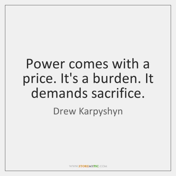 Power comes with a price. It's a burden. It demands sacrifice.