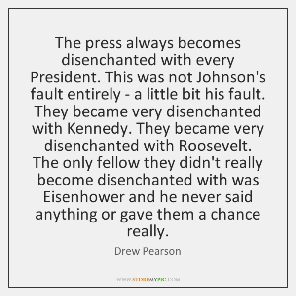 The press always becomes disenchanted with every President. This was not Johnson's ...