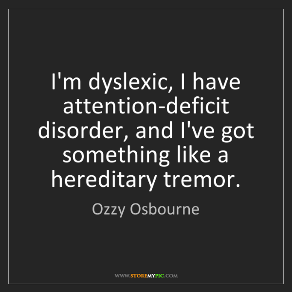 Ozzy Osbourne: I'm dyslexic, I have attention-deficit disorder, and...