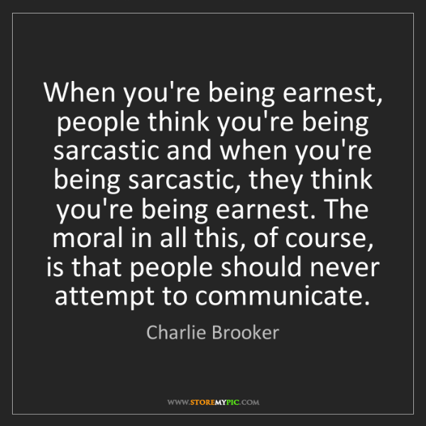 Charlie Brooker: When you're being earnest, people think you're being...