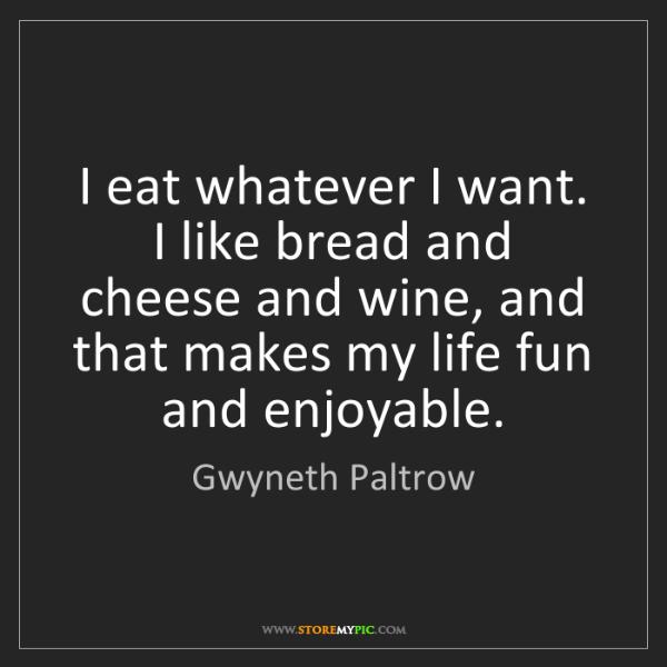 Gwyneth Paltrow: I eat whatever I want. I like bread and cheese and wine,...