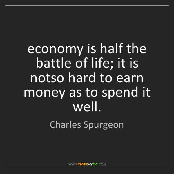 Charles Spurgeon: economy is half the battle of life; it is notso hard...