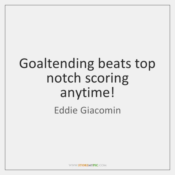 Goaltending beats top notch scoring anytime!