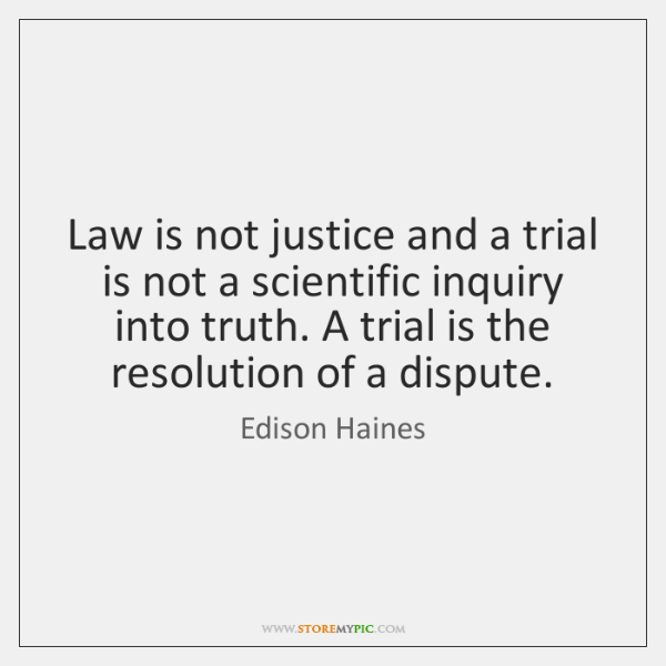 Law is not justice and a trial is not a scientific inquiry ...