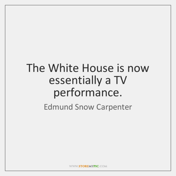 The White House is now essentially a TV performance.