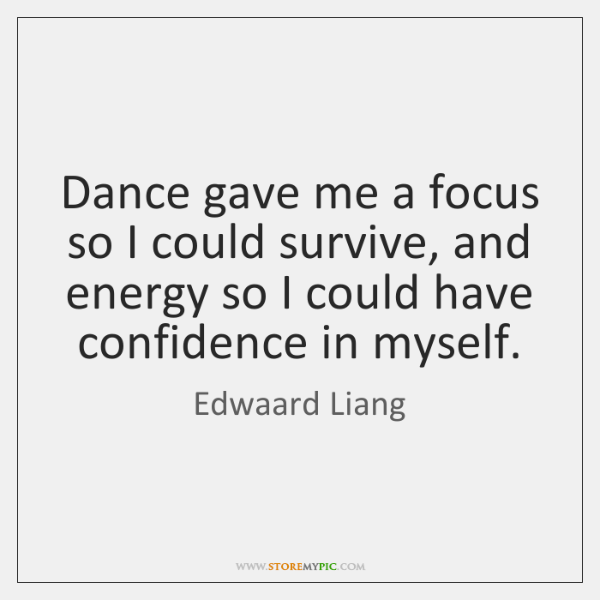 Dance gave me a focus so I could survive, and energy so ...