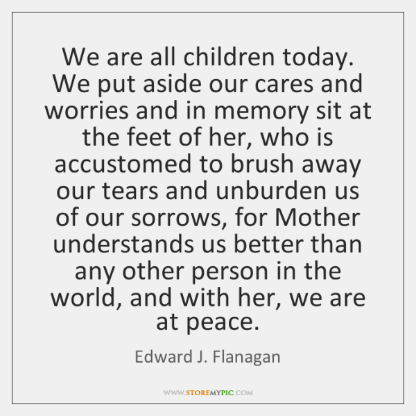 We are all children today. We put aside our cares and worries ...