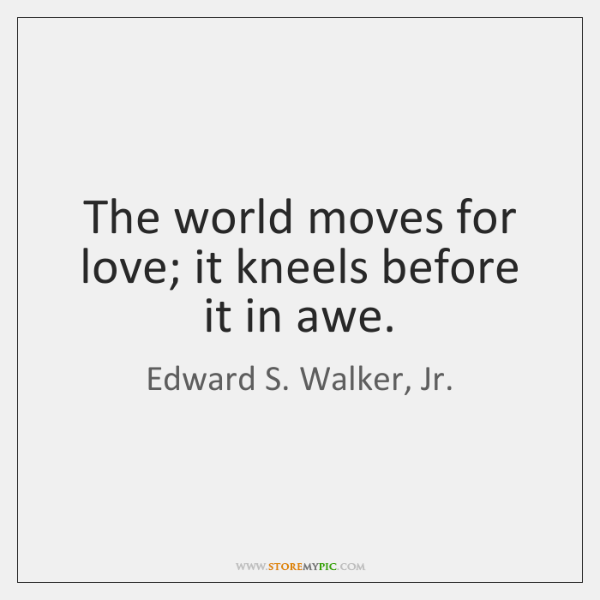 The world moves for love; it kneels before it in awe.
