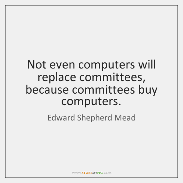 Not even computers will replace committees, because committees buy computers.