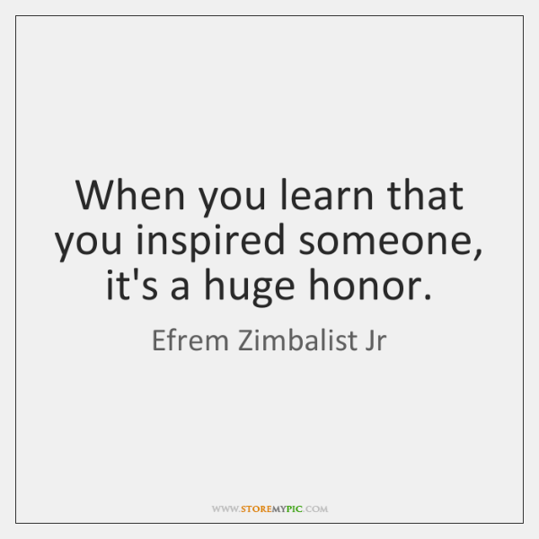 When you learn that you inspired someone, it's a huge honor.
