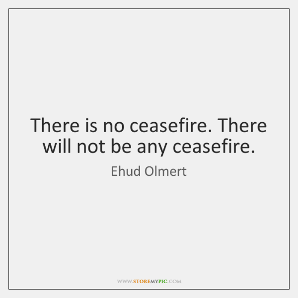 There is no ceasefire. There will not be any ceasefire.