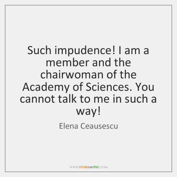 Such impudence! I am a member and the chairwoman of the Academy ...