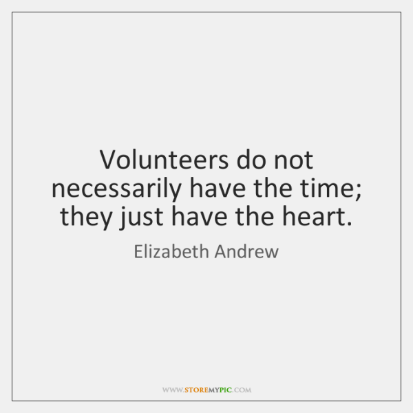 Volunteers do not necessarily have the time; they just have the heart.
