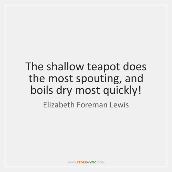 The shallow teapot does the most spouting, and boils dry most quickly!
