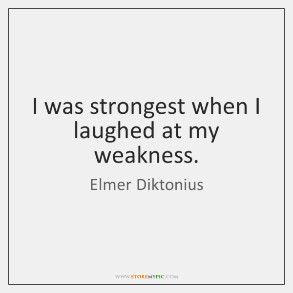 I was strongest when I laughed at my weakness.