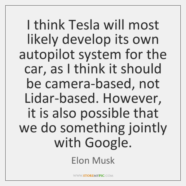 I think Tesla will most likely develop its own autopilot system for ...