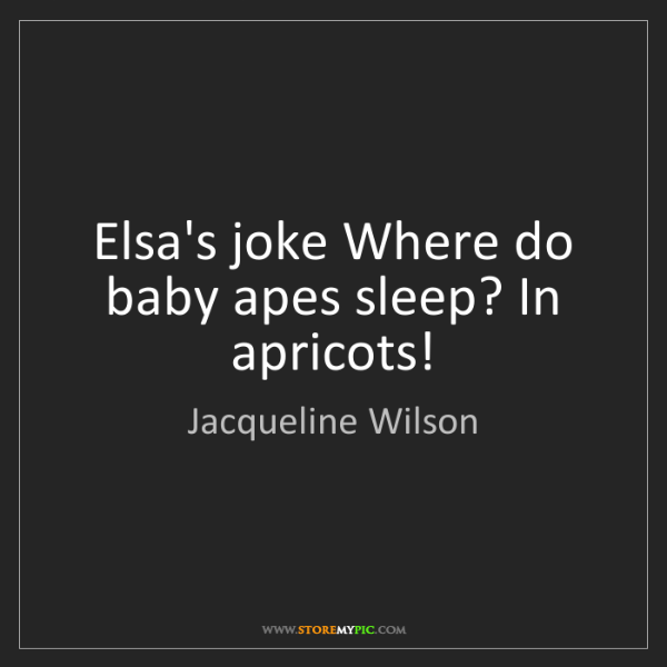 Jacqueline Wilson: Elsa's joke Where do baby apes sleep? In apricots!
