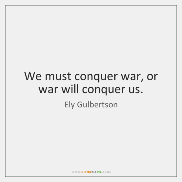 We must conquer war, or war will conquer us.