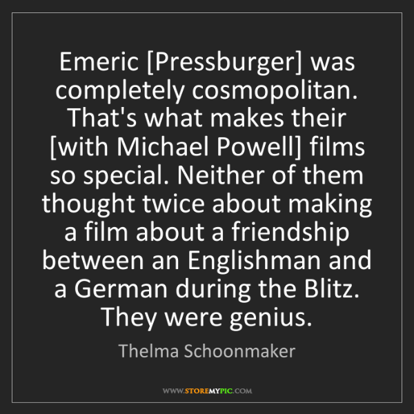 Thelma Schoonmaker: Emeric [Pressburger] was completely cosmopolitan. That's...