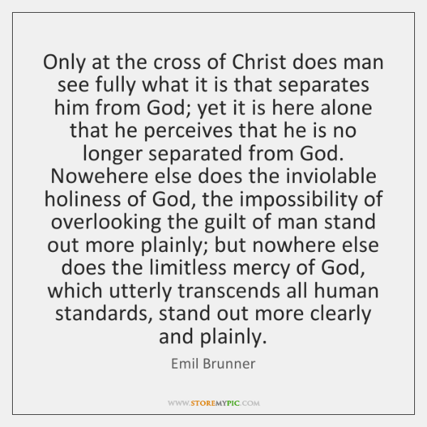 Only at the cross of Christ does man see fully what it ...