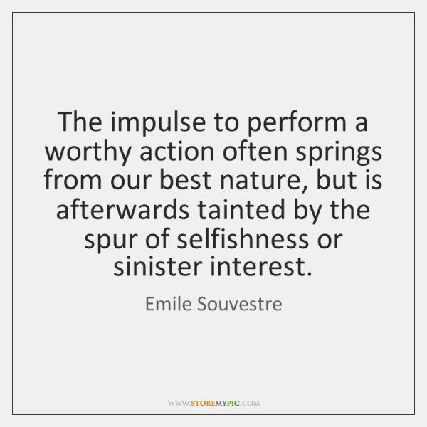 The impulse to perform a worthy action often springs from our best ...