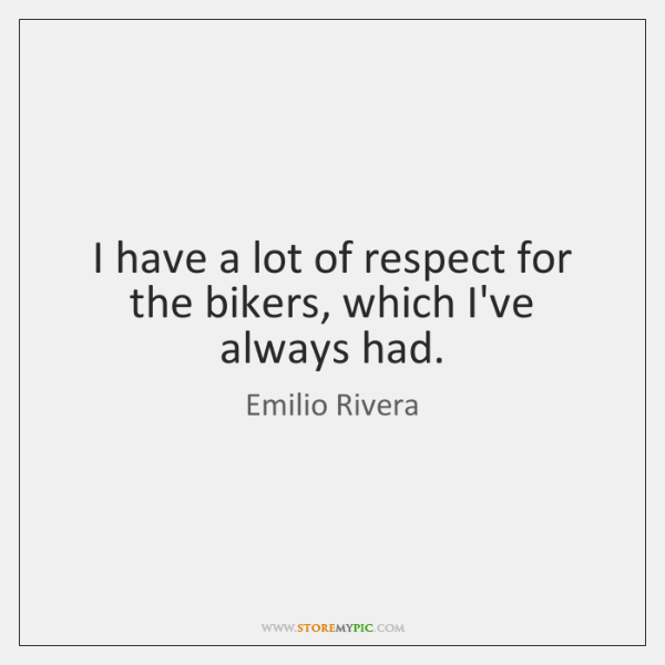I have a lot of respect for the bikers, which I've always ...