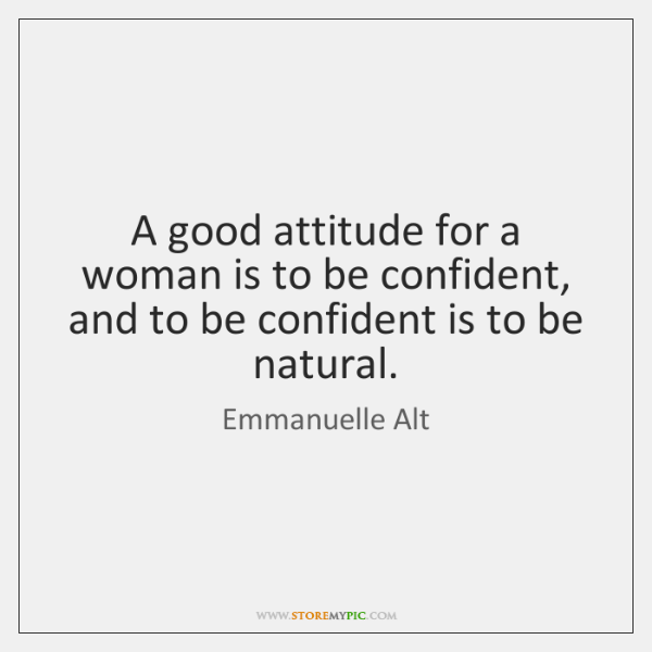 A good attitude for a woman is to be confident, and to ...