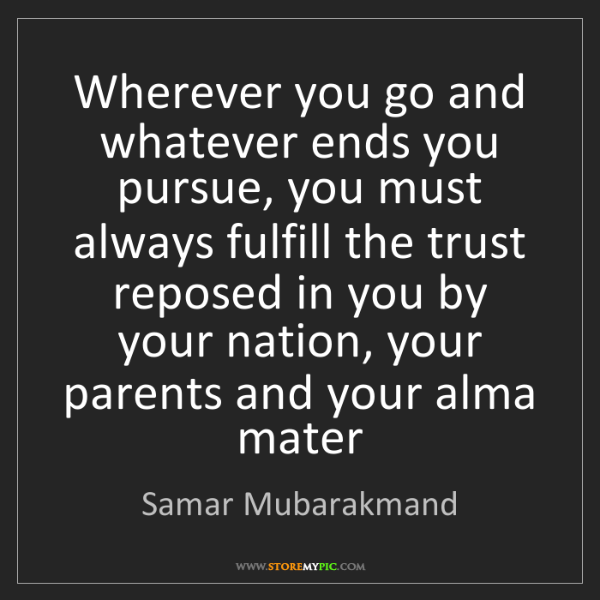 Samar Mubarakmand: Wherever you go and whatever ends you pursue, you must...