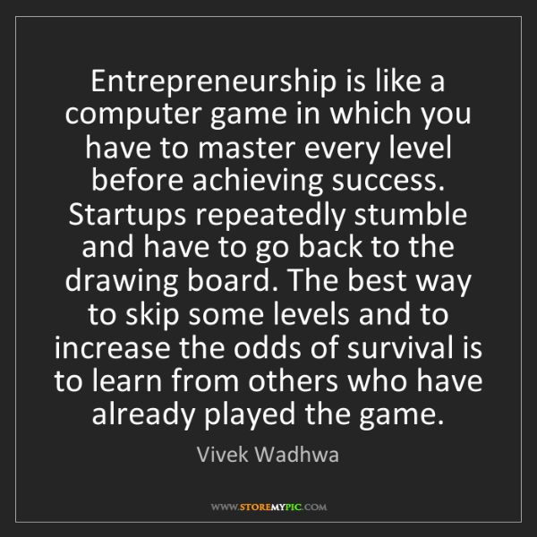 Vivek Wadhwa: Entrepreneurship is like a computer game in which you...