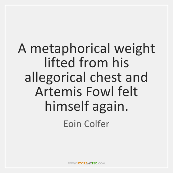 A metaphorical weight lifted from his allegorical chest and Artemis Fowl felt ...